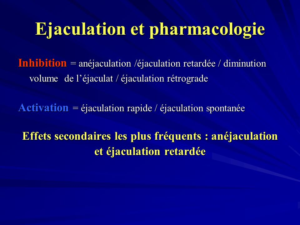 Ejaculation et pharmacologie Inhibition = anéjaculation /éjaculation retardée / diminution volume de léjaculat / éjaculation rétrograde Activation = é