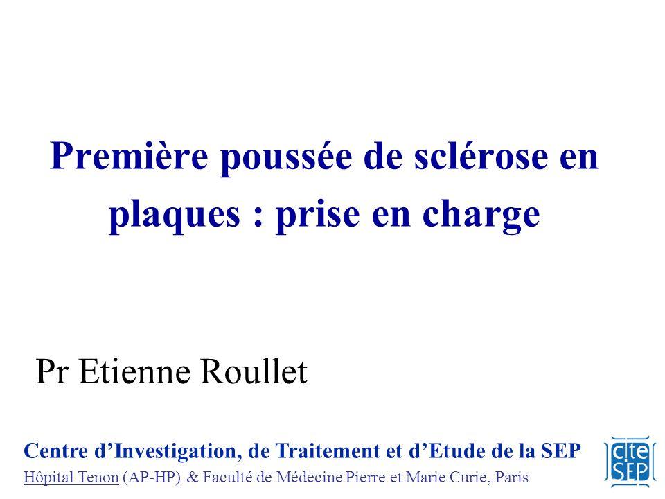 Première poussée de sclérose en plaques : prise en charge Centre dInvestigation, de Traitement et dEtude de la SEP Hôpital Tenon (AP-HP) & Faculté de Médecine Pierre et Marie Curie, Paris Pr Etienne Roullet