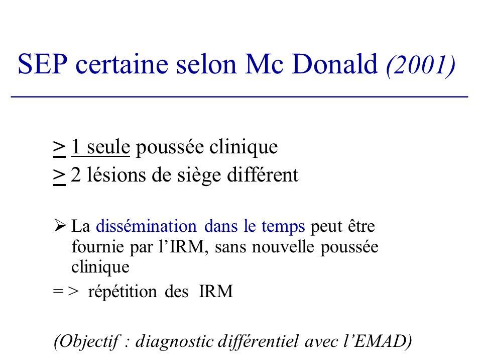 SEP certaine selon Mc Donald (2001) > 1 seule poussée clinique > 2 lésions de siège différent La dissémination dans le temps peut être fournie par lIRM, sans nouvelle poussée clinique = > répétition des IRM (Objectif : diagnostic différentiel avec lEMAD)