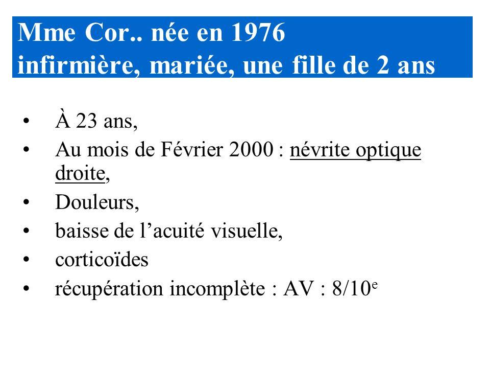 Mme Cor.. née en 1976 infirmière, mariée, une fille de 2 ans À 23 ans, Au mois de Février 2000 : névrite optique droite, Douleurs, baisse de lacuité v