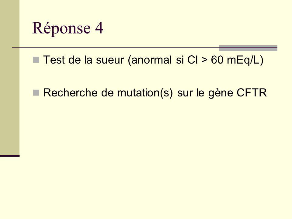 Réponse 4 Test de la sueur (anormal si Cl > 60 mEq/L) Recherche de mutation(s) sur le gène CFTR