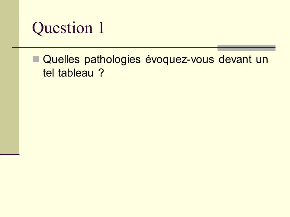 Question 1 Quelles pathologies évoquez-vous devant un tel tableau ?