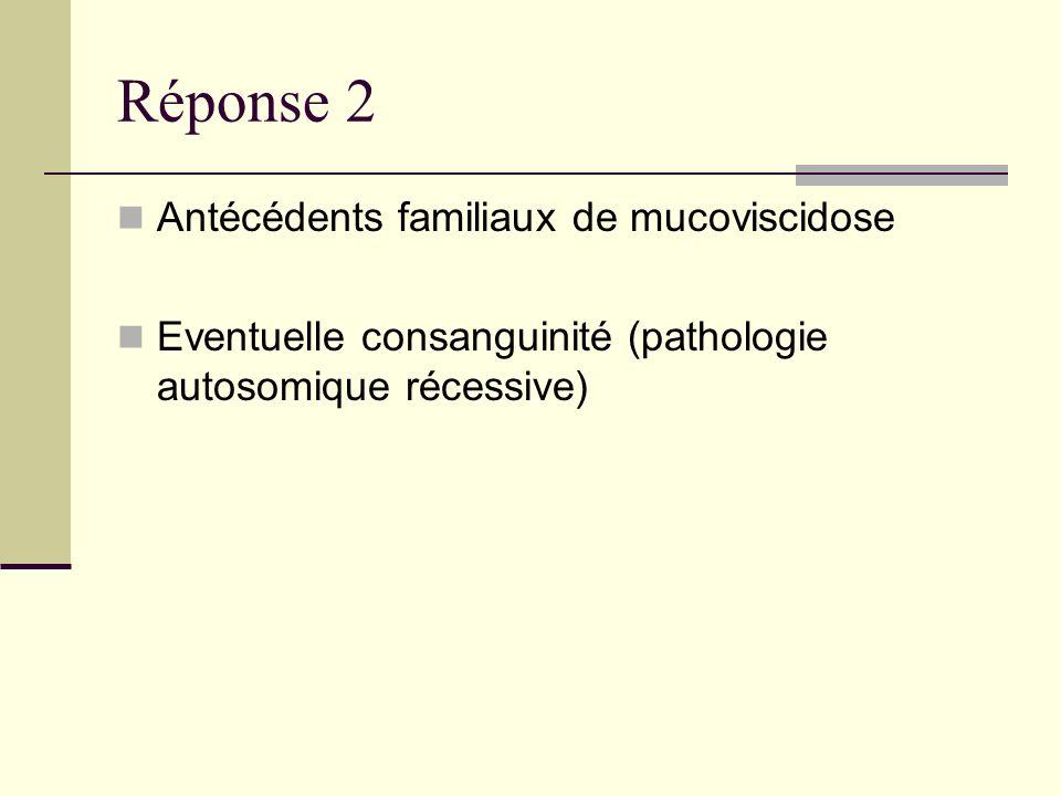 Réponse 2 Antécédents familiaux de mucoviscidose Eventuelle consanguinité (pathologie autosomique récessive)