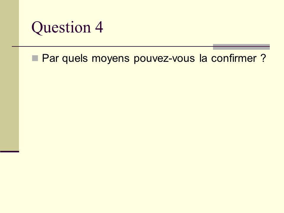 Question 4 Par quels moyens pouvez-vous la confirmer ?