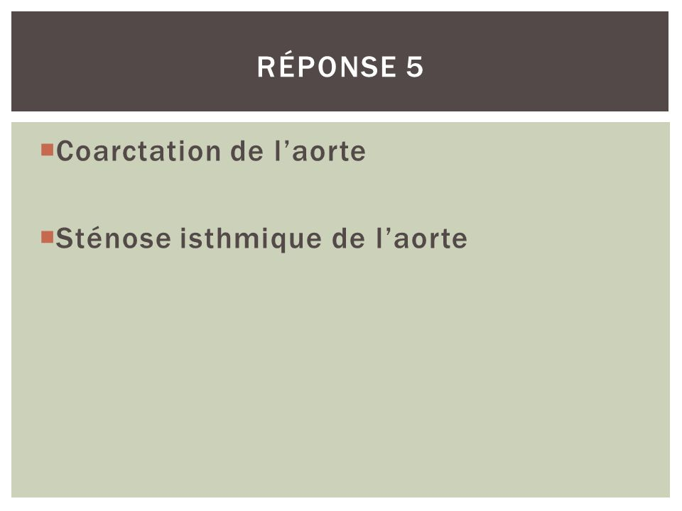 Coarctation de laorte Sténose isthmique de laorte RÉPONSE 5