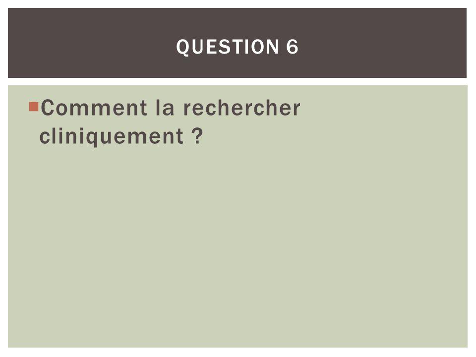 QUESTION 6 Comment la rechercher cliniquement ?