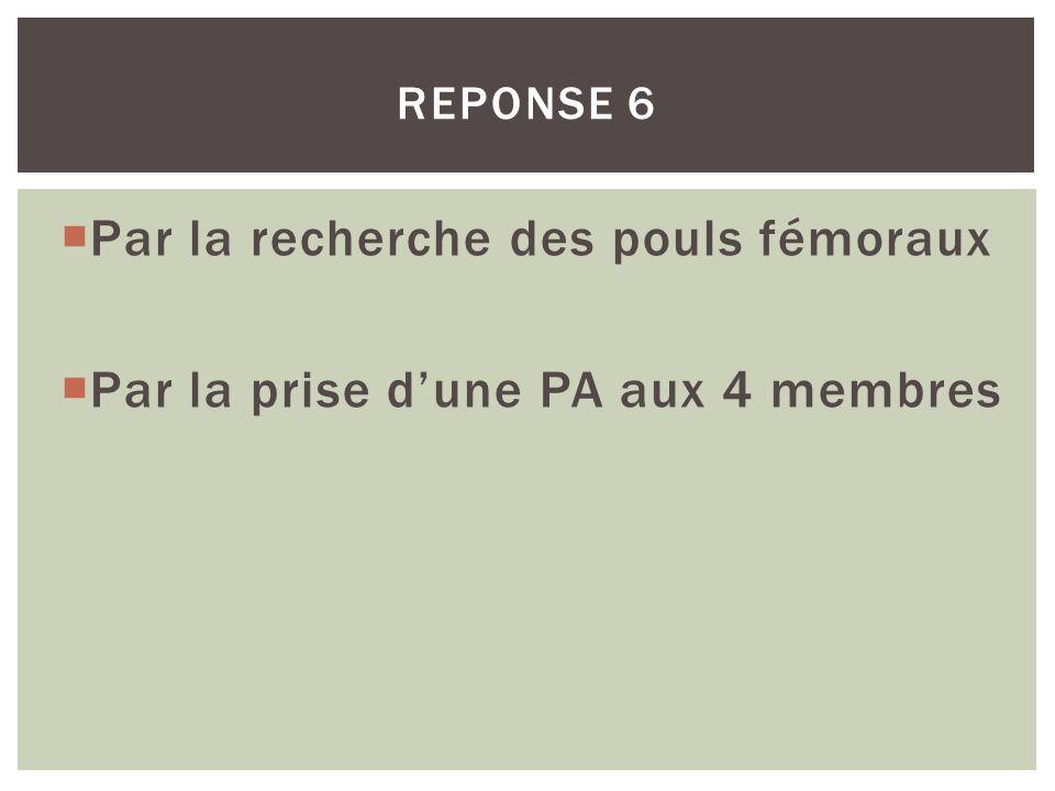 REPONSE 6 Par la recherche des pouls fémoraux Par la prise dune PA aux 4 membres