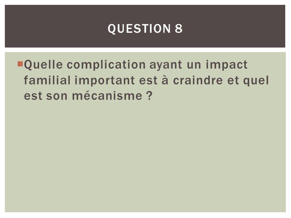 Quelle complication ayant un impact familial important est à craindre et quel est son mécanisme ? QUESTION 8