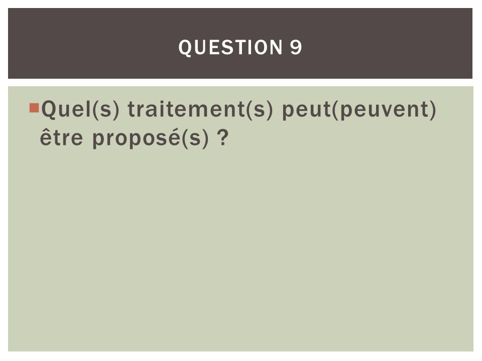Quel(s) traitement(s) peut(peuvent) être proposé(s) ? QUESTION 9