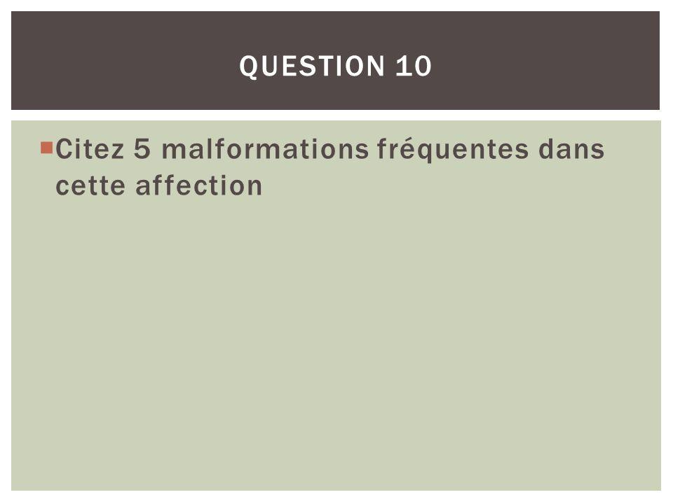 Citez 5 malformations fréquentes dans cette affection QUESTION 10