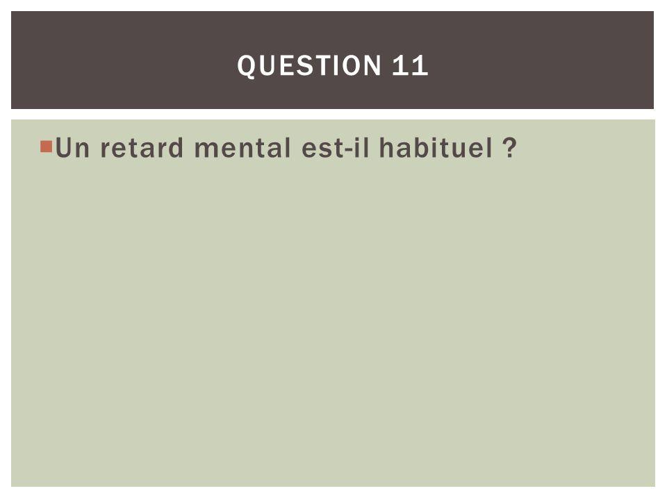 Un retard mental est-il habituel ? QUESTION 11