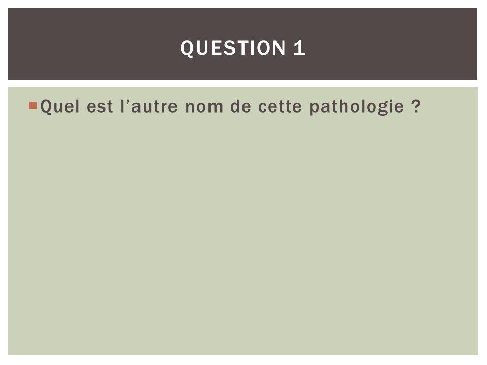 Quel est lautre nom de cette pathologie ? QUESTION 1