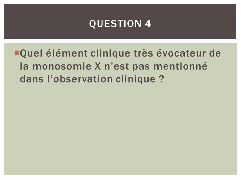 Quel élément clinique très évocateur de la monosomie X nest pas mentionné dans lobservation clinique ? QUESTION 4