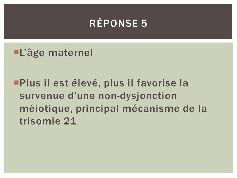 Lâge maternel Plus il est élevé, plus il favorise la survenue dune non-dysjonction méiotique, principal mécanisme de la trisomie 21 RÉPONSE 5