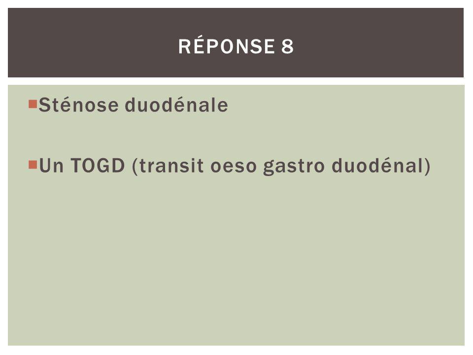 Sténose duodénale Un TOGD (transit oeso gastro duodénal) RÉPONSE 8