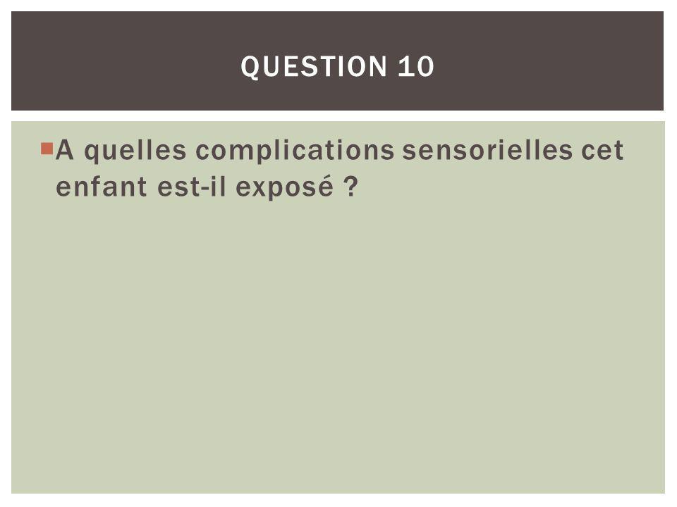 A quelles complications sensorielles cet enfant est-il exposé ? QUESTION 10