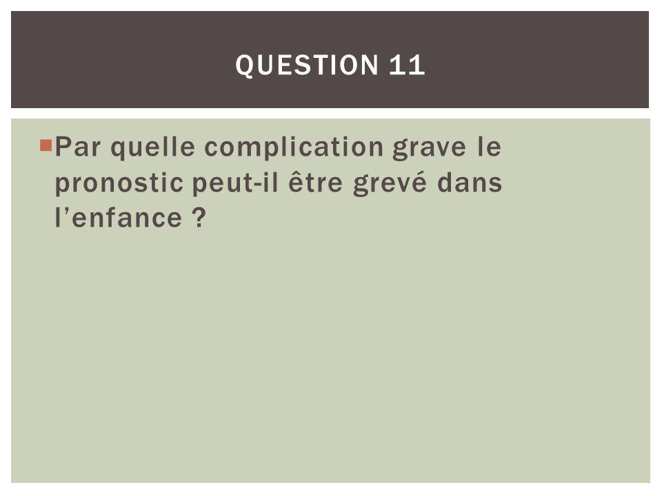 Par quelle complication grave le pronostic peut-il être grevé dans lenfance ? QUESTION 11