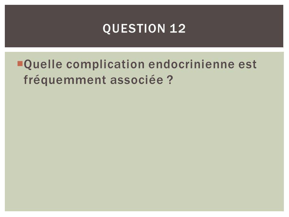 Quelle complication endocrinienne est fréquemment associée ? QUESTION 12