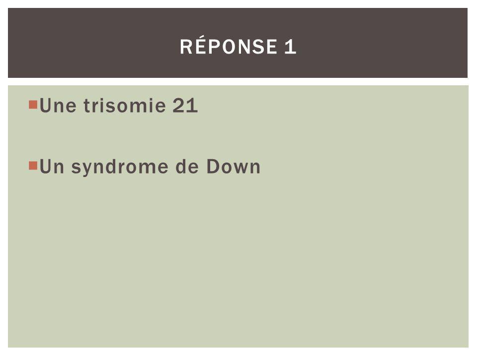 Une trisomie 21 Un syndrome de Down RÉPONSE 1