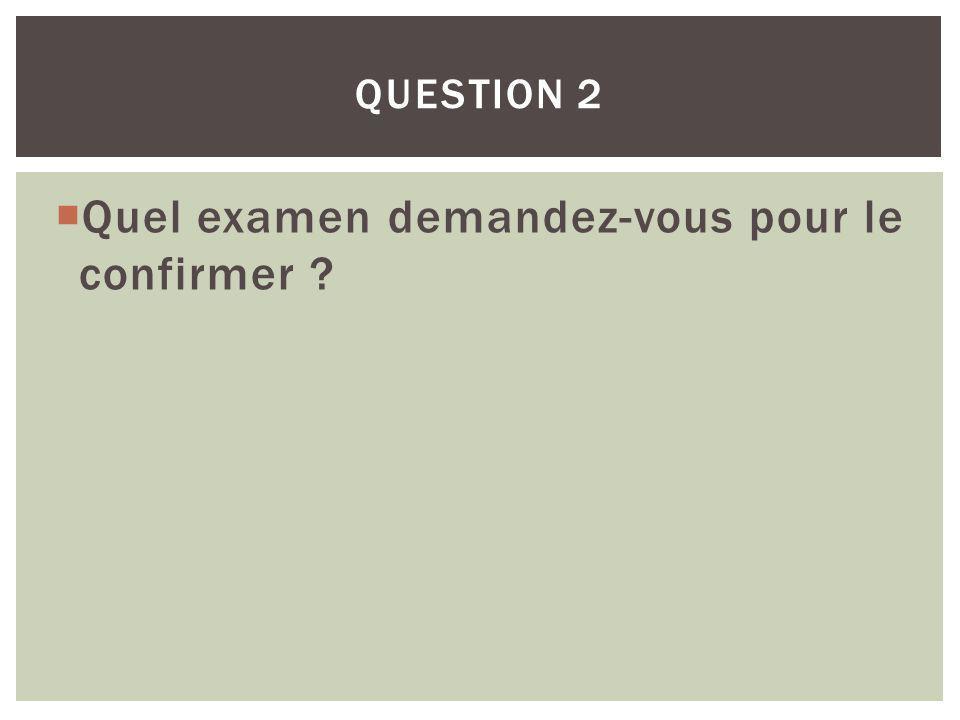 Quel examen demandez-vous pour le confirmer ? QUESTION 2