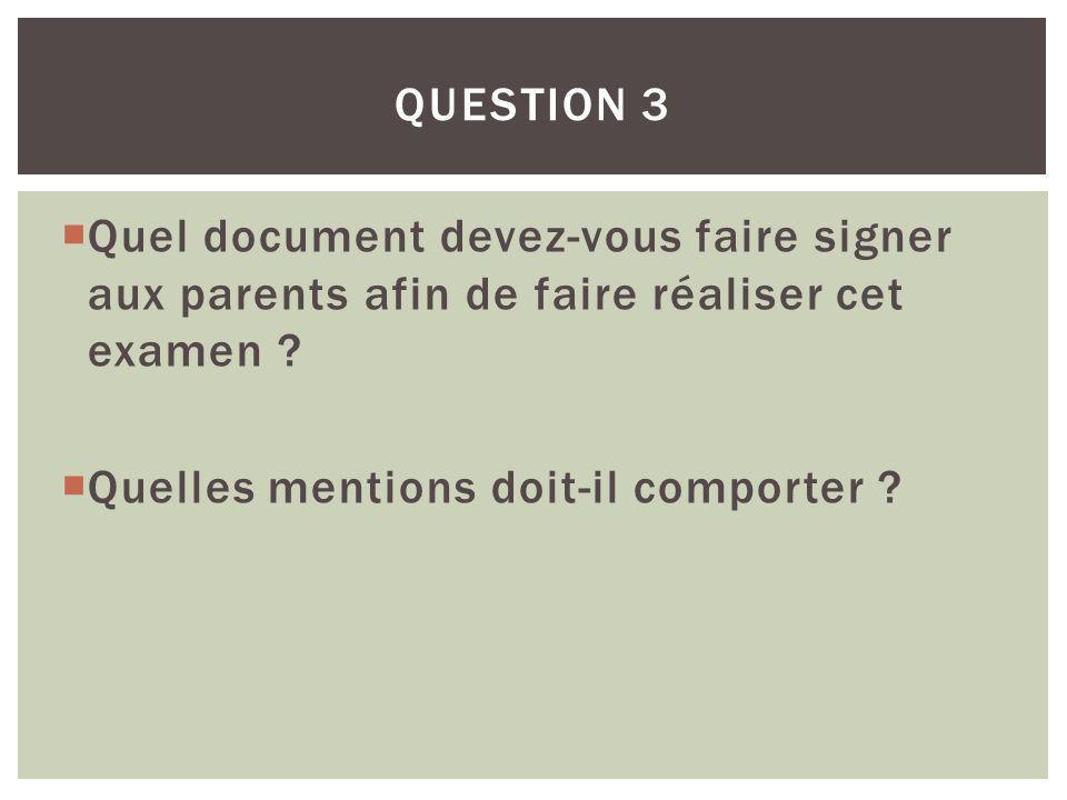 Quel document devez-vous faire signer aux parents afin de faire réaliser cet examen ? Quelles mentions doit-il comporter ? QUESTION 3