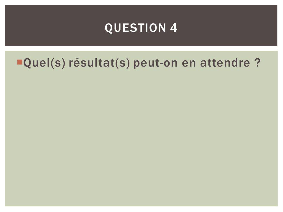 Quel(s) résultat(s) peut-on en attendre ? QUESTION 4