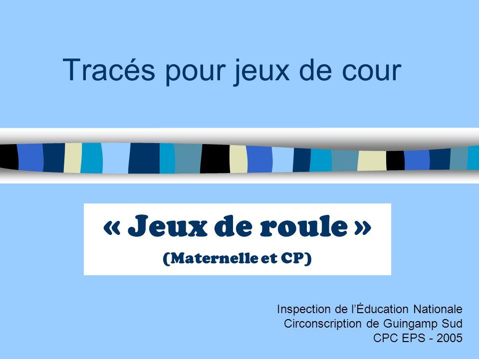 Tracés pour jeux de cour « Jeux de roule » (Maternelle et CP) Inspection de lÉducation Nationale Circonscription de Guingamp Sud CPC EPS - 2005