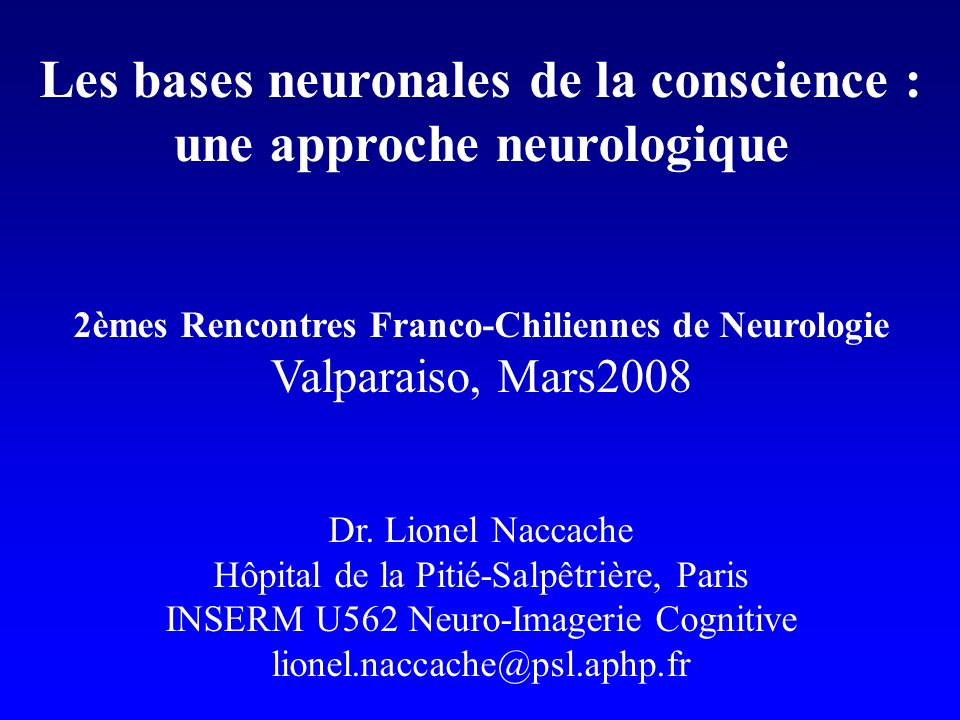 Les bases neuronales de la conscience : une approche neurologique 2èmes Rencontres Franco-Chiliennes de Neurologie Valparaiso, Mars2008 Dr.