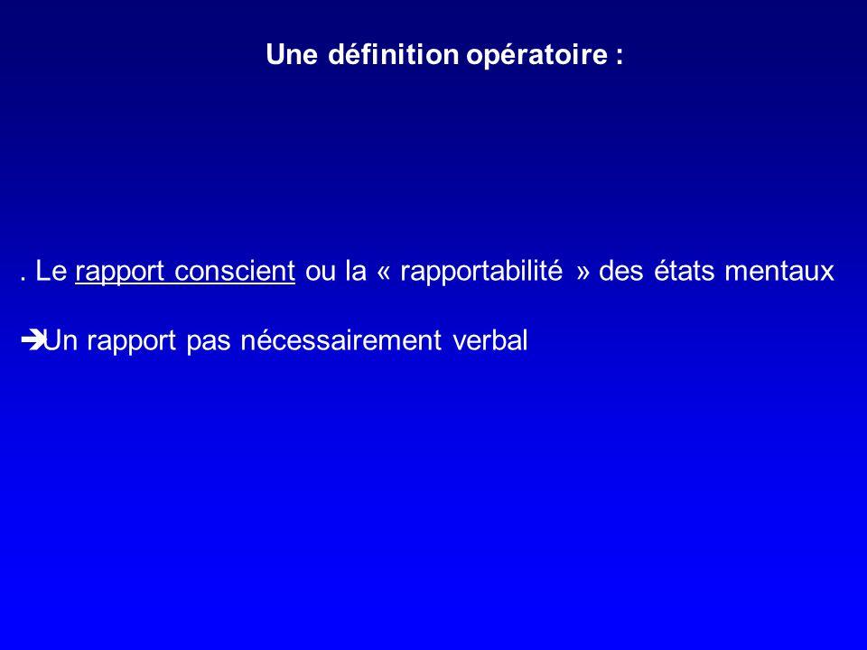 . Le rapport conscient ou la « rapportabilité » des états mentaux Un rapport pas nécessairement verbal Une définition opératoire :