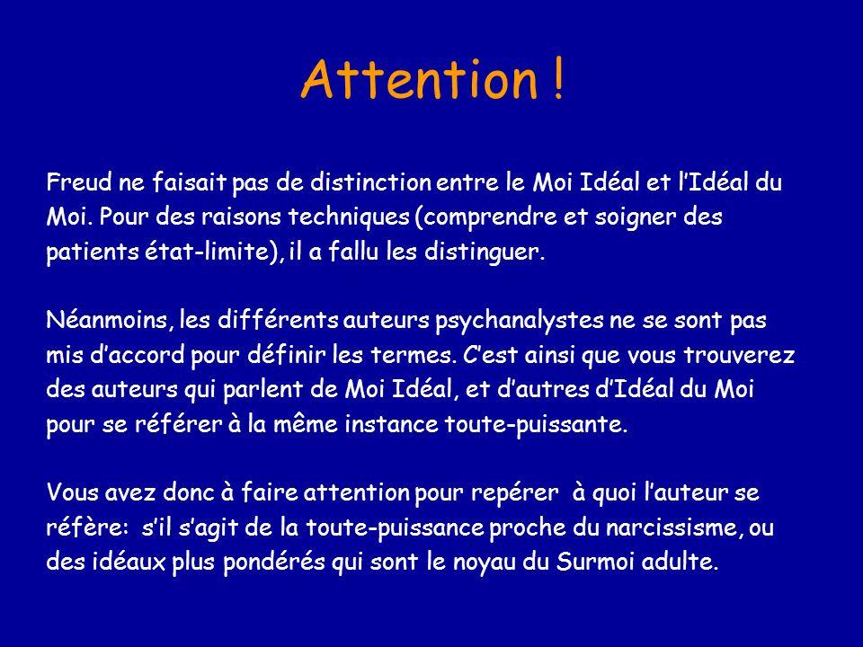 Attention ! Freud ne faisait pas de distinction entre le Moi Idéal et lIdéal du Moi. Pour des raisons techniques (comprendre et soigner des patients é