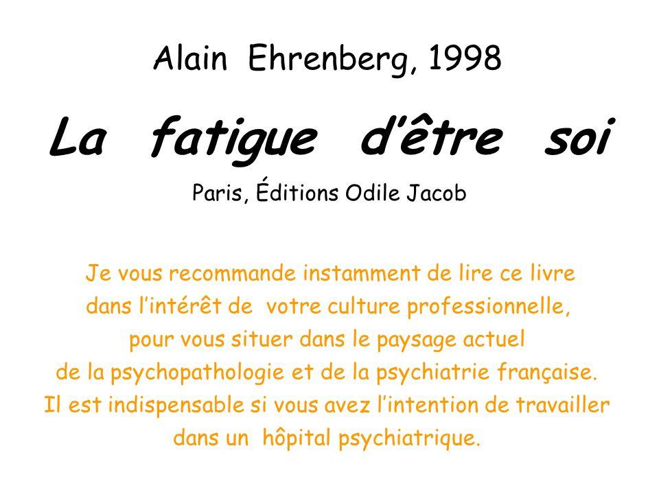 Alain Ehrenberg, 1998 La fatigue dêtre soi Paris, Éditions Odile Jacob Je vous recommande instamment de lire ce livre dans lintérêt de votre culture professionnelle, pour vous situer dans le paysage actuel de la psychopathologie et de la psychiatrie française.