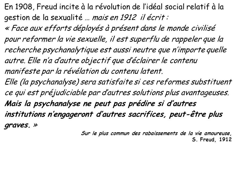 En 1908, Freud incite à la révolution de lidéal social relatif à la gestion de la sexualité … mais en 1912 il écrit : « Face aux efforts déployés à pr