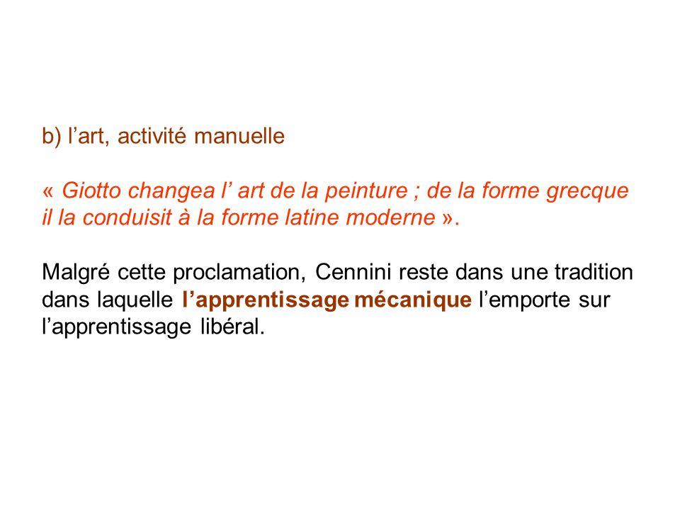 b) lart, activité manuelle « Giotto changea l art de la peinture ; de la forme grecque il la conduisit à la forme latine moderne ». Malgré cette procl