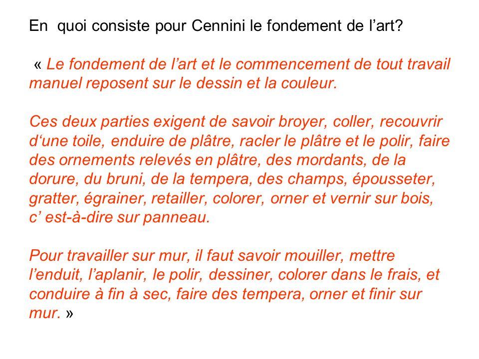 En quoi consiste pour Cennini le fondement de lart? « Le fondement de lart et le commencement de tout travail manuel reposent sur le dessin et la coul