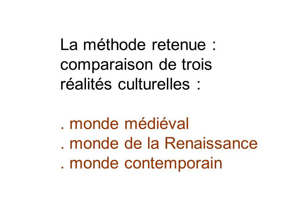 La méthode retenue : comparaison de trois réalités culturelles :. monde médiéval. monde de la Renaissance. monde contemporain