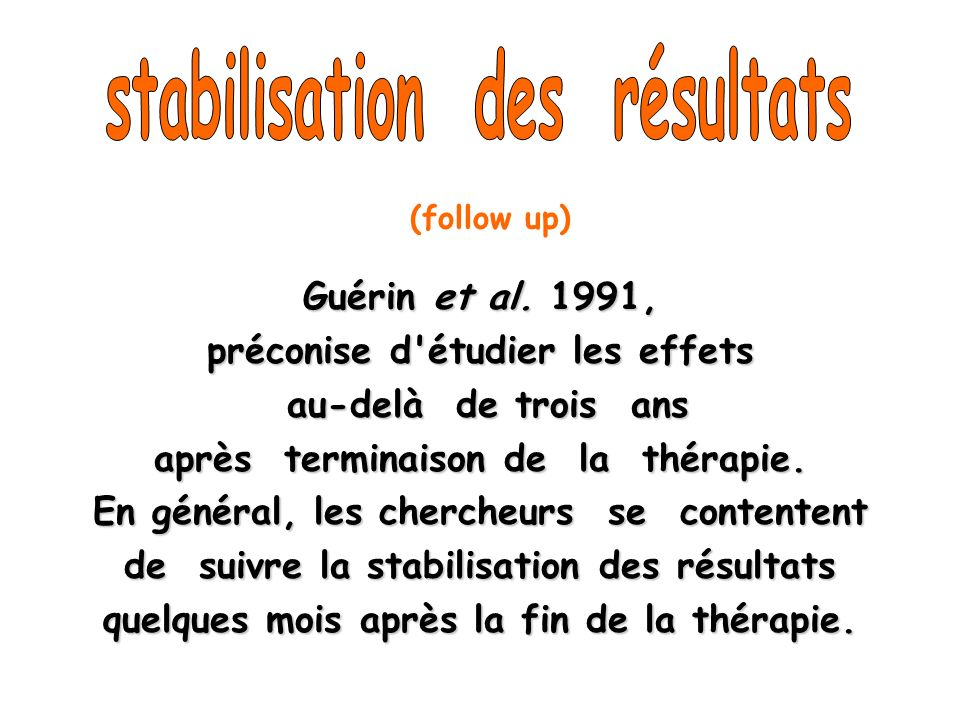 Guérin et al. 1991, préconise d'étudier les effets au-delà de trois ans au-delà de trois ans après terminaison de la thérapie. En général, les cherche