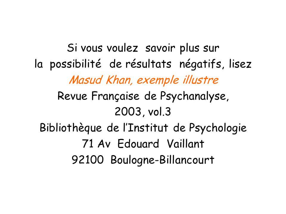 Si vous voulez savoir plus sur la possibilité de résultats négatifs, lisez Masud Khan, exemple illustre Revue Française de Psychanalyse, 2003, vol.3 B