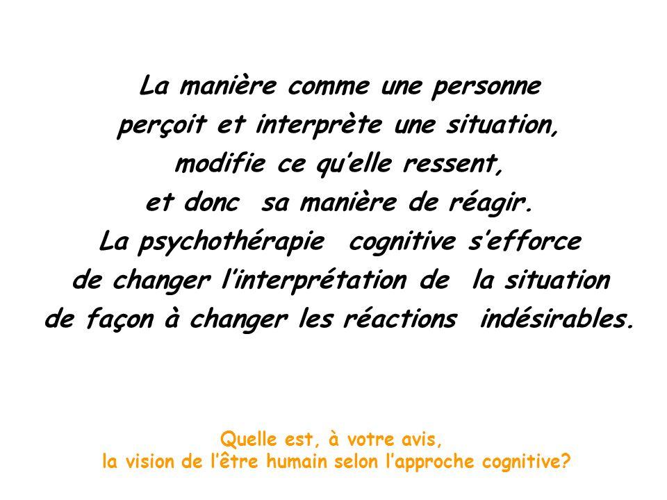 La manière comme une personne perçoit et interprète une situation, modifie ce quelle ressent, et donc sa manière de réagir. La psychothérapie cognitiv
