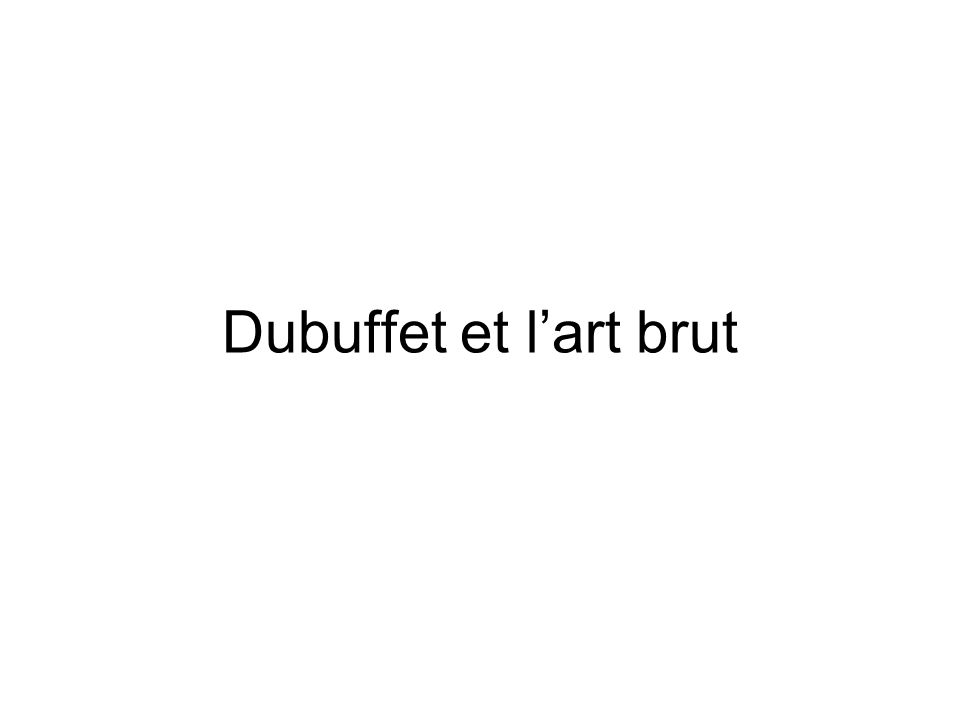 Dubuffet et lart brut