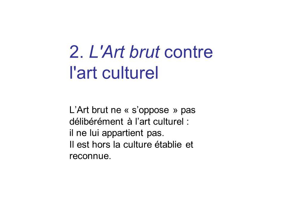 2. L'Art brut contre l'art culturel LArt brut ne « soppose » pas délibérément à lart culturel : il ne lui appartient pas. Il est hors la culture établ