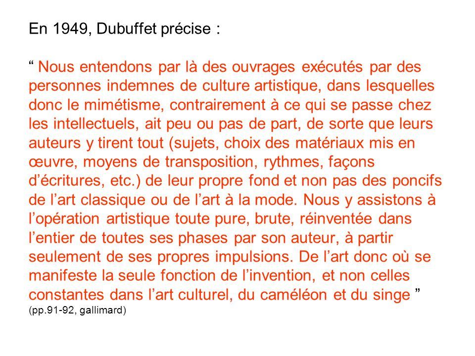 En 1949, Dubuffet précise : Nous entendons par là des ouvrages exécutés par des personnes indemnes de culture artistique, dans lesquelles donc le mimé