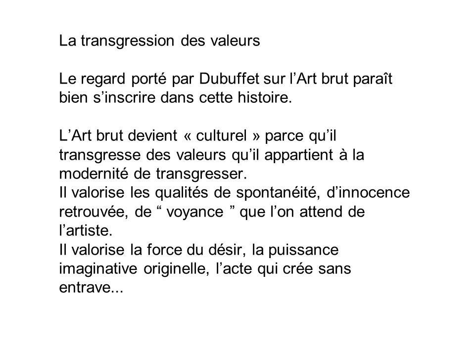 La transgression des valeurs Le regard porté par Dubuffet sur lArt brut paraît bien sinscrire dans cette histoire. LArt brut devient « culturel » parc