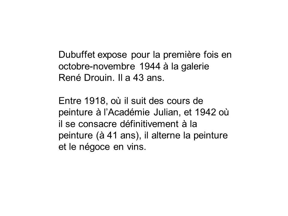 Dubuffet expose pour la première fois en octobre-novembre 1944 à la galerie René Drouin. Il a 43 ans. Entre 1918, où il suit des cours de peinture à l