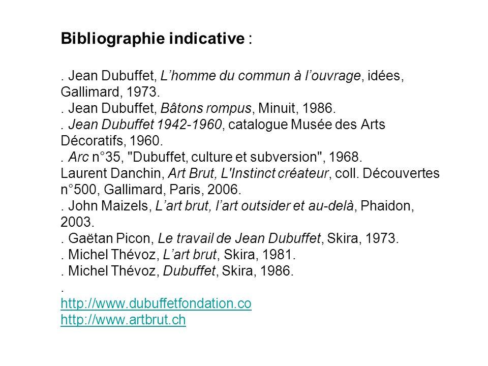 Bibliographie indicative :. Jean Dubuffet, Lhomme du commun à louvrage, idées, Gallimard, 1973.. Jean Dubuffet, Bâtons rompus, Minuit, 1986.. Jean Dub