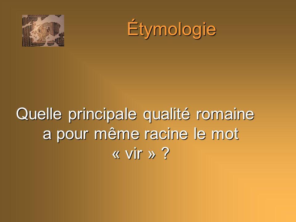 Étymologie Quelle principale qualité romaine a pour même racine le mot « vir »