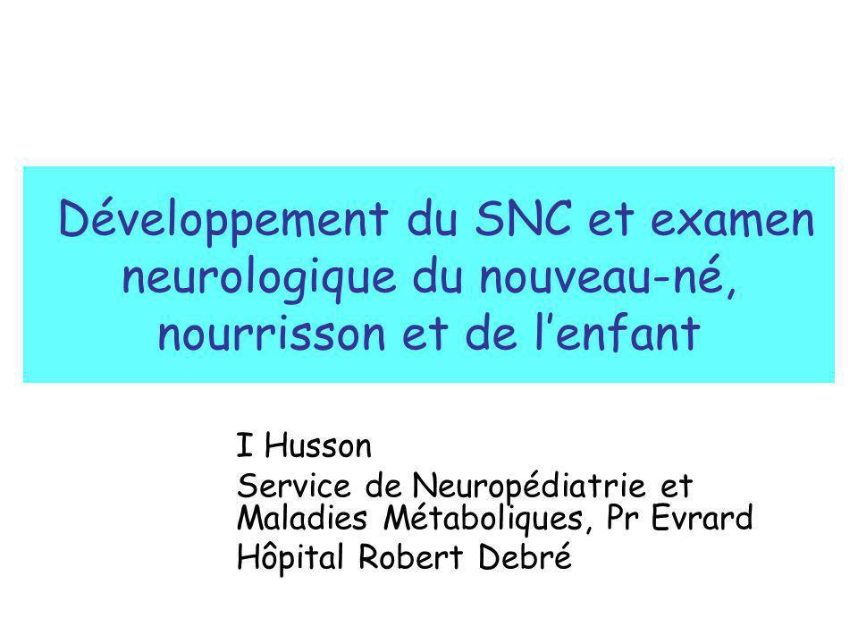 Développement du SNC et examen neurologique du nouveau-né, nourrisson et de lenfant I Husson Service de Neuropédiatrie et Maladies Métaboliques, Pr Ev
