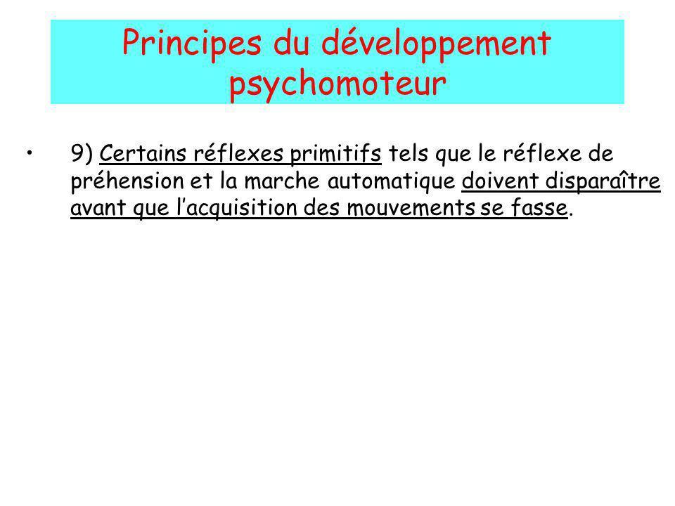 Principes du développement psychomoteur 9) Certains réflexes primitifs tels que le réflexe de préhension et la marche automatique doivent disparaître