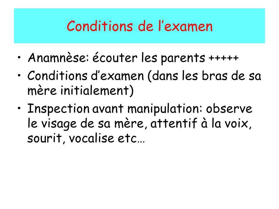 Conditions de lexamen Anamnèse: écouter les parents +++++ Conditions dexamen (dans les bras de sa mère initialement) Inspection avant manipulation: ob