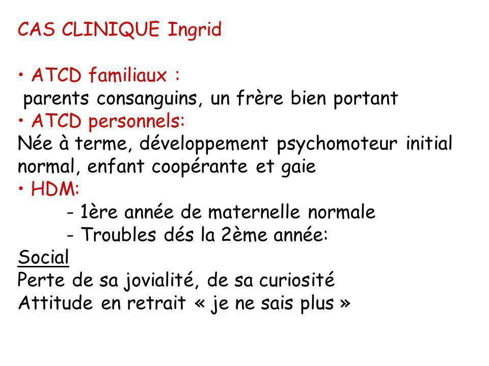 CAS CLINIQUE Ingrid ATCD familiaux : parents consanguins, un frère bien portant ATCD personnels: Née à terme, développement psychomoteur initial norma