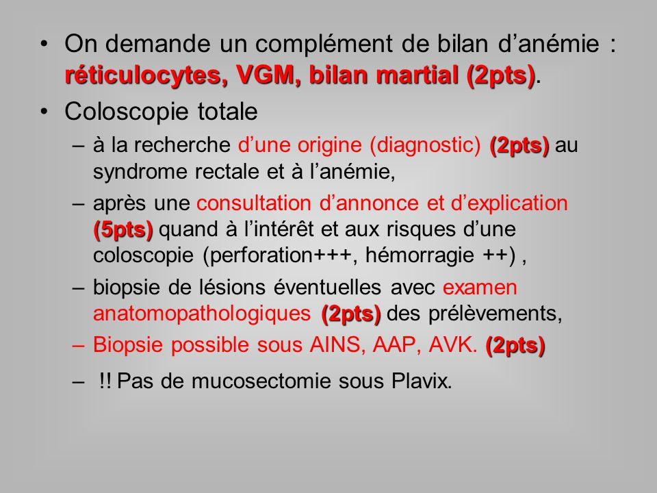 réticulocytes, VGM, bilan martial (2pts)On demande un complément de bilan danémie : réticulocytes, VGM, bilan martial (2pts). Coloscopie totale (2pts)